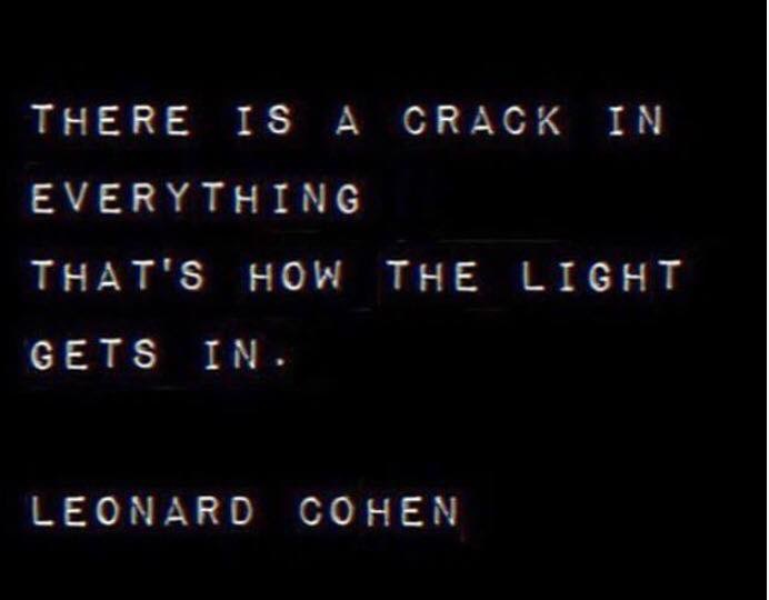 There is a crack in everything. Thats how the light gets in. Leonard Cohen